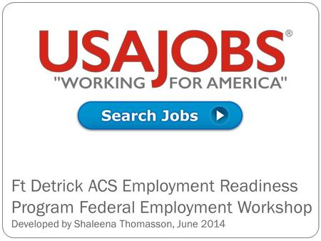 Ft Detrick ACS Employment Readiness Program Federal Employment Workshop Developed by Shaleena Thomasson, June 2014.