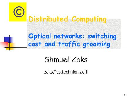 1 Distributed Computing Optical networks: switching cost and traffic grooming Shmuel Zaks ©