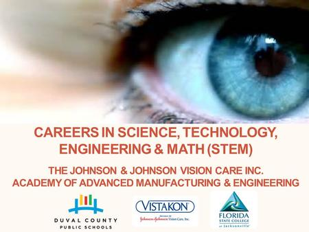 CAREERS <strong>IN</strong> SCIENCE, TECHNOLOGY, ENGINEERING & MATH (STEM) THE JOHNSON & JOHNSON VISION CARE INC. ACADEMY OF ADVANCED MANUFACTURING & ENGINEERING.