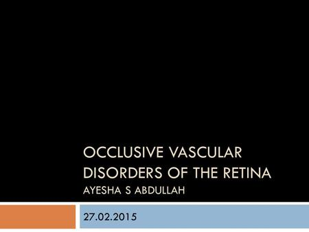 Occlusive vascular disorders of the retina Ayesha S abdullah