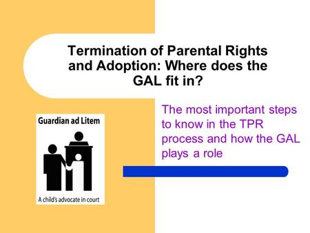 Termination of Parental Rights and Adoption: Where does the GAL fit in? The most important steps to know in the TPR process and how the GAL plays a role.