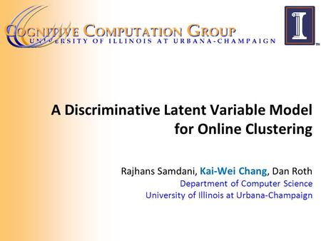 A Discriminative Latent Variable Model for Online Clustering Rajhans Samdani, Kai-Wei Chang, Dan Roth Department of Computer Science University of Illinois.