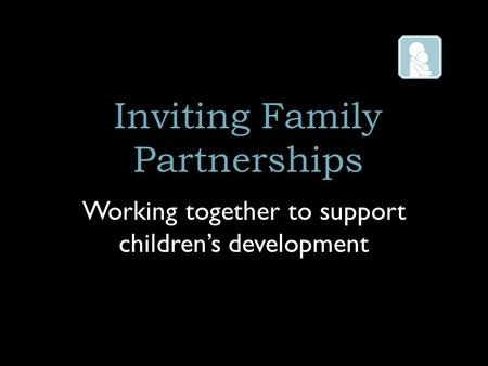 Inviting Family Partnerships Working together to support children's development.