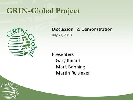 GRIN-Global Project Discussion & Demonstration July 27, 2010 Presenters Gary Kinard Mark Bohning Martin Reisinger.