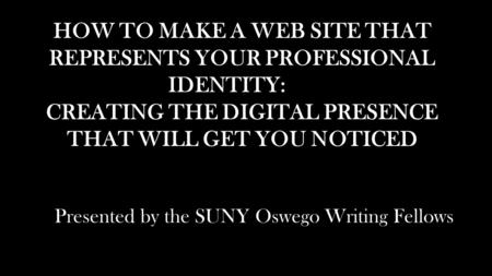 HOW TO MAKE A WEB SITE THAT REPRESENTS YOUR PROFESSIONAL IDENTITY: CREATING THE DIGITAL PRESENCE THAT WILL GET YOU NOTICED Presented by the SUNY Oswego.