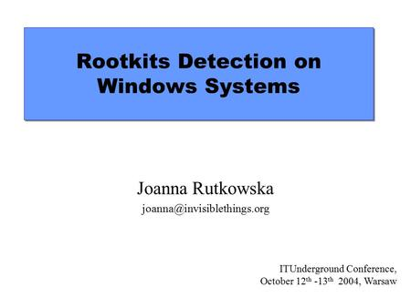 Rootkits Detection on Windows Systems Joanna Rutkowska ITUnderground Conference, October 12 th -13 th 2004, Warsaw.