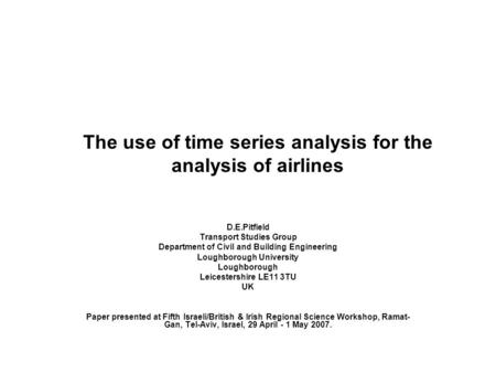 The use of time series analysis for the analysis of airlines D.E.Pitfield Transport Studies Group Department of Civil and Building Engineering Loughborough.