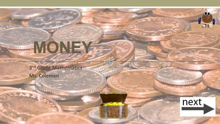 MONEY 3 nd Grade Mathematics Ms. Coleman Coins Penny Nickel Dime Quarter $1.00 $5.00 $10.00$20.00 Click next when you are ready to practice what you.