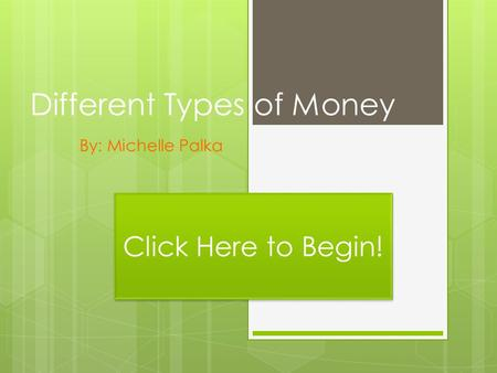 Different Types of Money By: Michelle Palka Click Here to Begin!