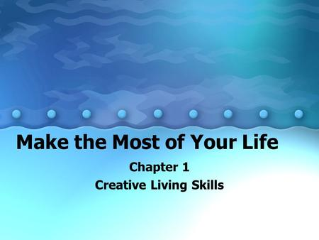 Make the Most of Your Life Chapter 1 Creative Living Skills.