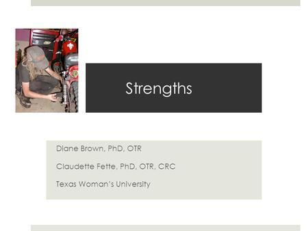 Strengths Diane Brown, PhD, OTR Claudette Fette, PhD, OTR, CRC Texas Woman's University.