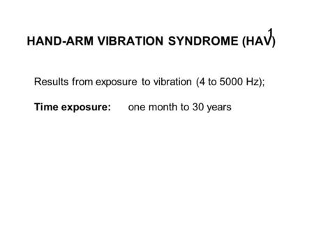 HAND-ARM VIBRATION SYNDROME (HAV) Results from exposure to vibration (4 to 5000 Hz); Time exposure:one month to 30 years.