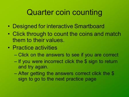 Quarter coin counting Designed for interactive Smartboard Click through to count the coins and match them to their values. Practice activities –Click.