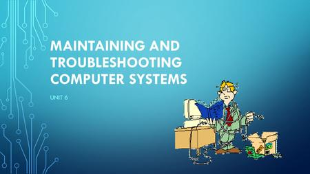 MAINTAINING AND TROUBLESHOOTING COMPUTER SYSTEMS UNIT 6.