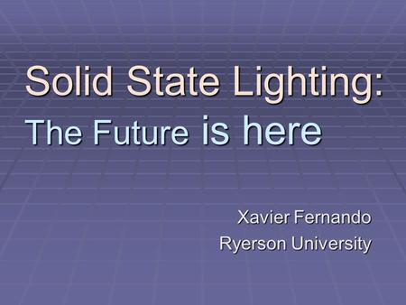 Solid State Lighting: The Future is here Xavier Fernando Ryerson University.