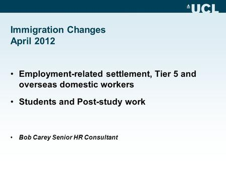 Immigration Changes April 2012 Employment-related settlement, Tier 5 and overseas domestic workers Students and Post-study work Bob Carey Senior HR Consultant.