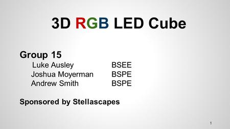 3D RGB LED Cube Group 15 Luke Ausley BSEE Joshua Moyerman BSPE Andrew Smith BSPE Sponsored by Stellascapes 1.