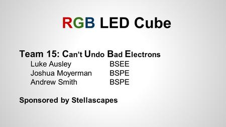 RGB LED Cube Team 15: C an't U ndo B ad E lectrons Luke Ausley BSEE Joshua Moyerman BSPE Andrew Smith BSPE Sponsored by Stellascapes.