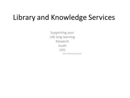 Library and Knowledge Services Supporting your Life long learning Research Audit CPD And clinical practice.