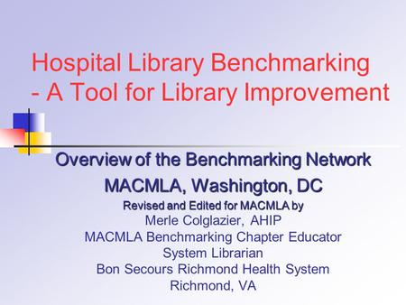 Hospital Library Benchmarking - A Tool for Library Improvement Overview of the Benchmarking Network MACMLA, Washington, DC Revised and Edited for MACMLA.