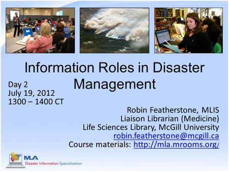 Information Roles in Disaster Management Day 2 July 19, 2012 1300 – 1400 CT Robin Featherstone, MLIS Liaison Librarian (Medicine) Life Sciences Library,