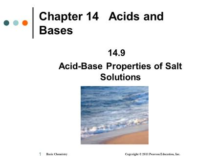Basic Chemistry Copyright © 2011 Pearson Education, Inc. 1 Chapter 14 Acids and Bases 14.9 Acid-Base Properties of Salt Solutions.