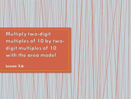 Multiply two-digit multiples of 10 by two-digit multiples of 10 with the area model Lesson 3.6: