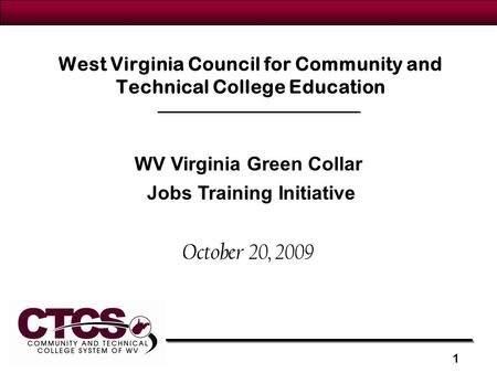West Virginia Council for Community and Technical College Education October 20, 2009 WV Virginia Green Collar Jobs Training Initiative 1.