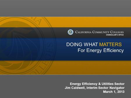 Date/Version # Energy Efficiency & Utilities Sector Jim Caldwell, Interim Sector Navigator March 1, 2013 DOING WHAT MATTERS For Energy Efficiency.