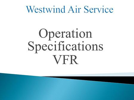 Operation Specifications VFR.  Legal Basis  Concept  Regulations  Operation Specification Paragraphs W ESTWIND A IR S ERVICE.