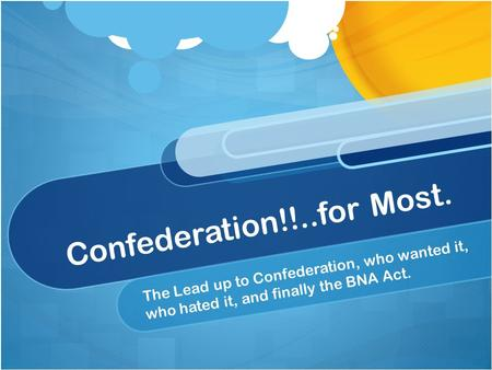 Confederation!!..for Most. The Lead up to Confederation, who wanted it, who hated it, and finally the BNA Act.