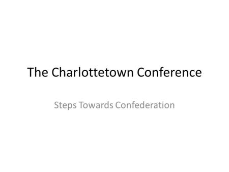 The Charlottetown Conference Steps Towards Confederation.