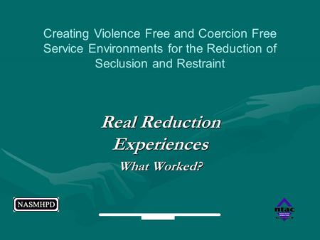 Real Reduction Experiences What Worked? Creating Violence Free and Coercion Free Service Environments for the Reduction of Seclusion and Restraint.