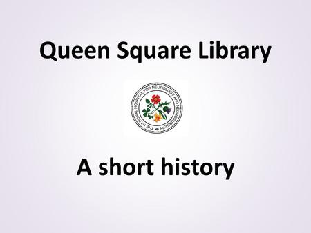 Queen Square Library A short history. There are printed records mentioning the existence of an established medical library at Queen Square as early as.