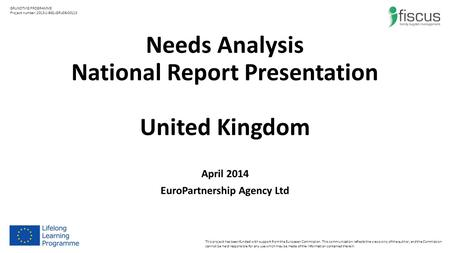 Needs Analysis National Report Presentation United Kingdom April 2014 EuroPartnership Agency Ltd This project has been funded with support from the European.