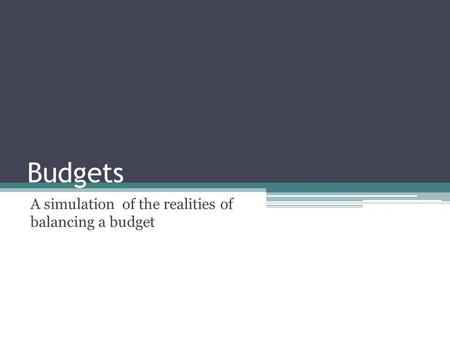 Budgets A simulation of the realities of balancing a budget.