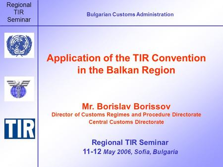 Regional TIR Seminar Bulgarian Customs Administration Application of the TIR Convention in the Balkan Region Mr. Borislav Borissov Director of Customs.