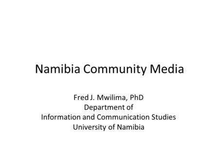 Namibia Community Media Fred J. Mwilima, PhD Department of Information and Communication Studies University of Namibia.