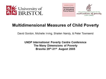 Multidimensional Measures of Child Poverty David Gordon, Michelle Irving, Shailen Nandy, & Peter Townsend UNDP International Poverty Centre Conference.