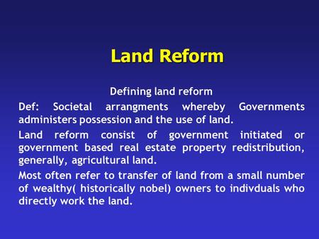 Land Reform Defining land reform Def: Societal arrangments whereby Governments administers possession and the use of land. Land reform consist of government.