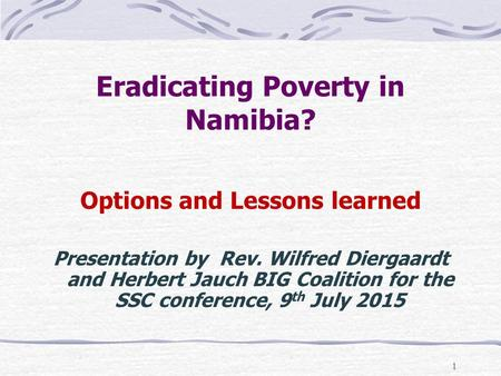 1 Eradicating Poverty in Namibia? Options and Lessons learned Presentation by Rev. Wilfred Diergaardt and Herbert Jauch BIG Coalition for the SSC conference,