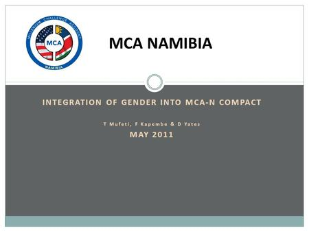INTEGRATION OF GENDER INTO MCA-N COMPACT T Mufeti, F Kapembe & D Yates MAY 2011 MCA NAMIBIA.