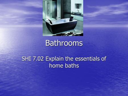 Bathrooms SHI 7.02 Explain the essentials of home baths.