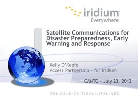 Satellite Communications for Disaster Preparedness, Early Warning and Response Kelly O'Keefe Access Partnership – for Iridium CANTO – July 23, 2012.