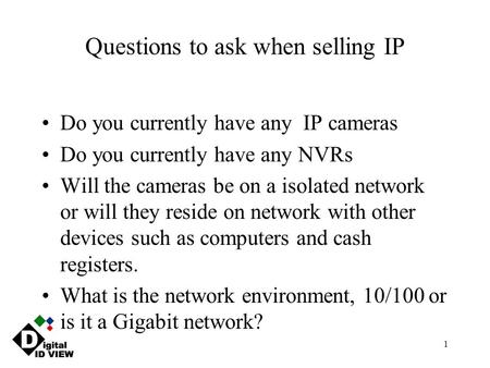 1 Questions to ask when selling IP Do you currently have any IP cameras Do you currently have any NVRs Will the cameras be on a isolated network or will.