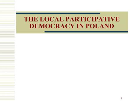 1 THE LOCAL PARTICIPATIVE DEMOCRACY IN POLAND. 2 Introduction The two phases of Poland: Communism Local authorities had no autonomy Towards democracy.