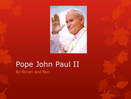 Pope John Paul II By Ronan and Ben. Background In 1978 Pope John Paul II was the first pope for over 400 years not to be from Italy.