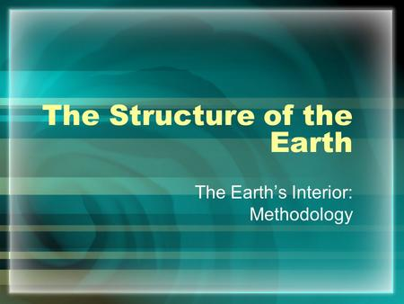 The Structure of the Earth The Earth's Interior: Methodology.