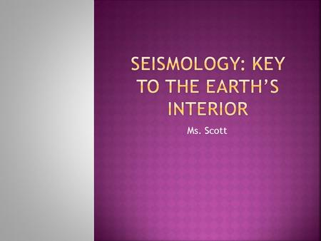 Ms. Scott.  Scientific study of earthquakes (the seismic waves they generate)  It is through this study that we have an understanding of what the interior.