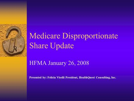 Medicare Disproportionate Share Update HFMA January 26, 2008 Presented by: Felicia Viselli President, HealthQuest Consulting, Inc.